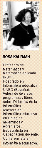 Cuadro de texto:      ROSA KAUFMAN    Profesora de Matemática y Matemática Aplicada INSPT.   Posgrado en Informática Educativa UNED (España).   Autora de diversos programas y libros sobre Didáctica de la Informática.   Asesora en Informática educativa en Colegios argentinos y extranjeros.   Especialista en Capacitación docente.  Conferencista en Informática educativa.
